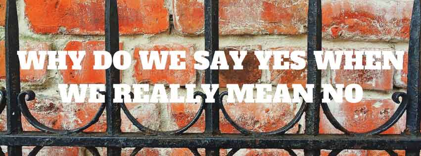 Why Do We Say Yes When We Really Mean No?