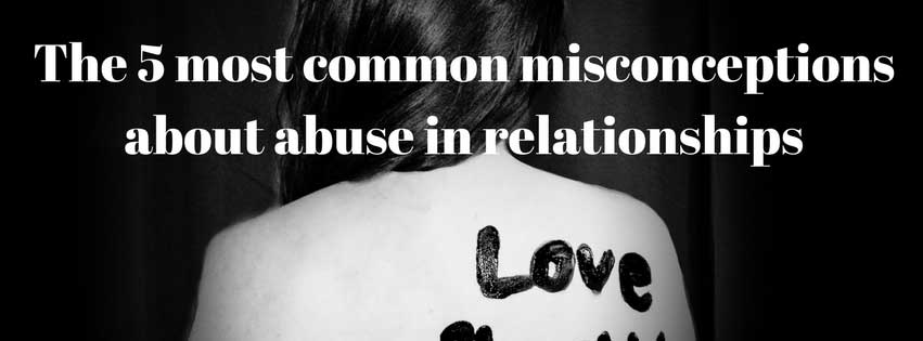 The 5 Most Common Misconceptions About Abuse In Relationships