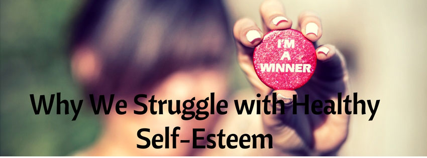 Why We Struggle With Healthy Self-Esteem